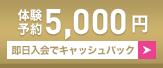 体験予約5,000円!即日入会でキャッシュバック!